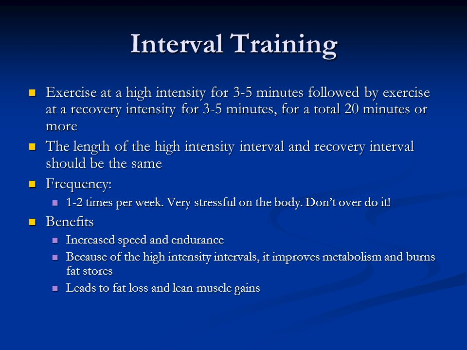Interval Training Exercise at a high intensity for 3-5 minutes followed by exercise at a recovery intensity for 3-5 minutes, for a total 20 minutes or
