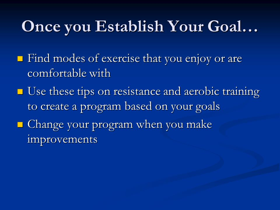 Once you Establish Your Goal… Find modes of exercise that you enjoy or are comfortable with Find modes of exercise that you enjoy or are comfortable with Use these tips on resistance and aerobic training to create a program based on your goals Use these tips on resistance and aerobic training to create a program based on your goals Change your program when you make improvements Change your program when you make improvements