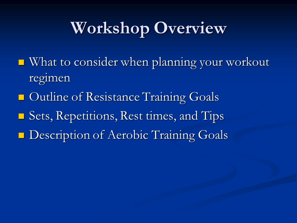 Workshop Overview What to consider when planning your workout regimen What to consider when planning your workout regimen Outline of Resistance Training Goals Outline of Resistance Training Goals Sets, Repetitions, Rest times, and Tips Sets, Repetitions, Rest times, and Tips Description of Aerobic Training Goals Description of Aerobic Training Goals