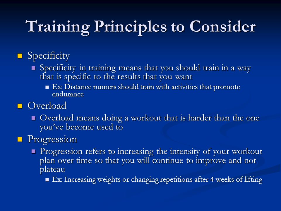 Training Principles to Consider Specificity Specificity Specificity in training means that you should train in a way that is specific to the results t