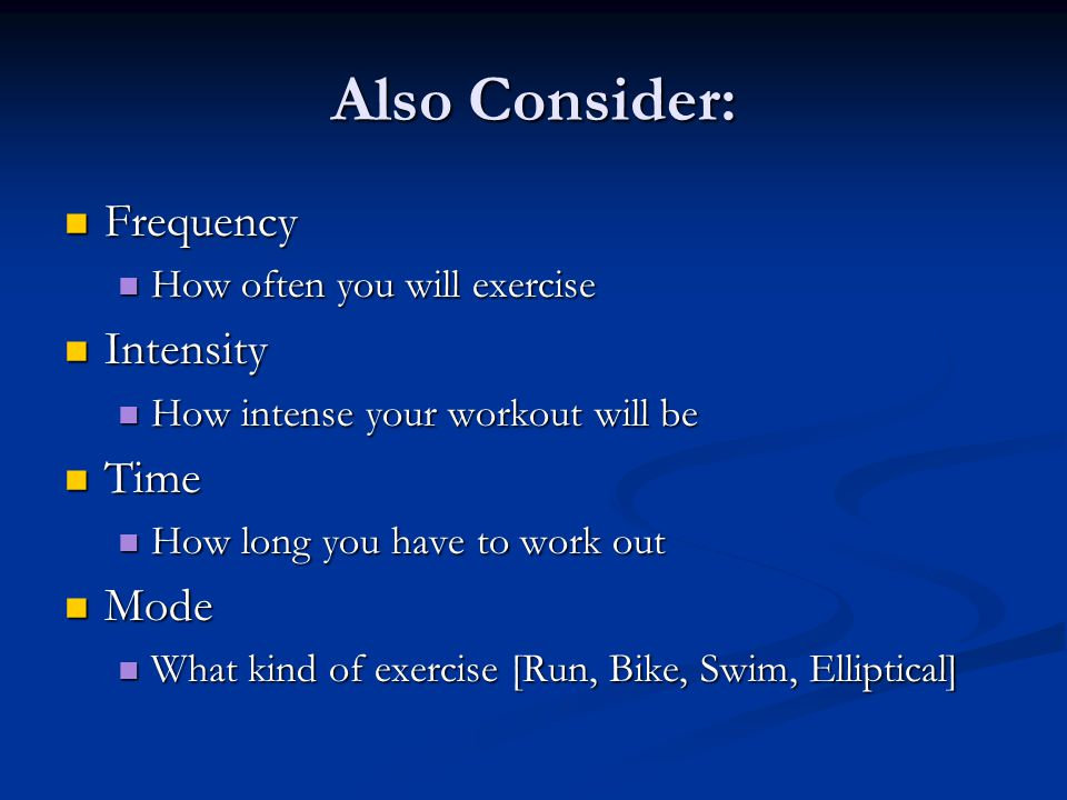 Also Consider: Frequency Frequency How often you will exercise How often you will exercise Intensity Intensity How intense your workout will be How intense your workout will be Time Time How long you have to work out How long you have to work out Mode Mode What kind of exercise [Run, Bike, Swim, Elliptical] What kind of exercise [Run, Bike, Swim, Elliptical]