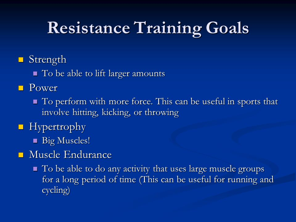 Resistance Training Goals Strength Strength To be able to lift larger amounts To be able to lift larger amounts Power Power To perform with more force.