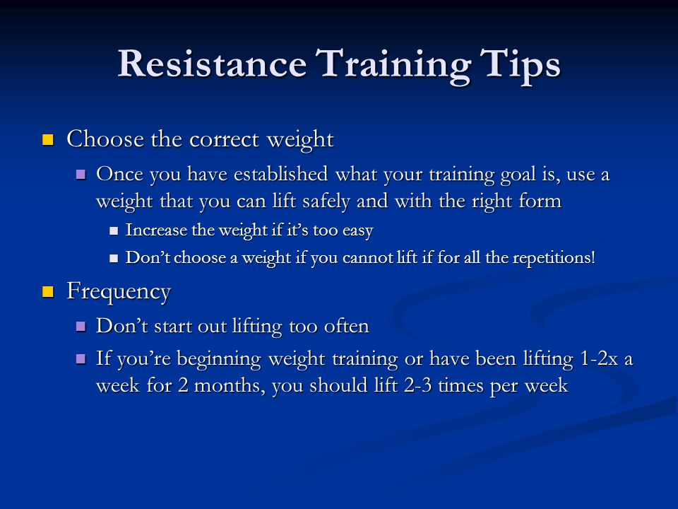 Resistance Training Tips Choose the correct weight Choose the correct weight Once you have established what your training goal is, use a weight that y