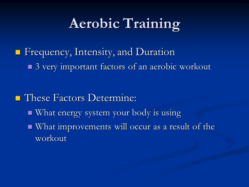 Aerobic Training Frequency, Intensity, and Duration Frequency, Intensity, and Duration 3 very important factors of an aerobic workout 3 very important