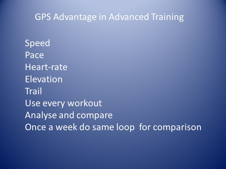 GPS Advantage in Advanced Training Speed Pace Heart-rate Elevation Trail Use every workout Analyse and compare Once a week do same loop for comparison