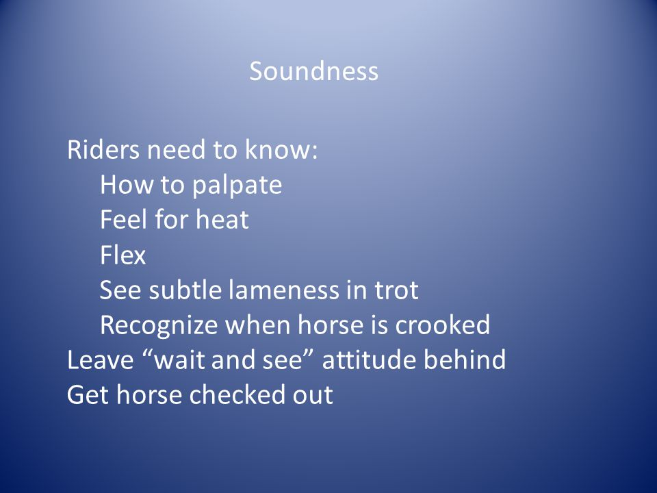 "Soundness Riders need to know: How to palpate Feel for heat Flex See subtle lameness in trot Recognize when horse is crooked Leave ""wait and see"" atti"