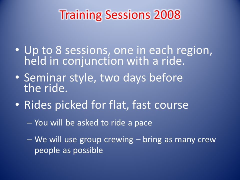Up to 8 sessions, one in each region, held in conjunction with a ride. Seminar style, two days before the ride. Rides picked for flat, fast course – Y