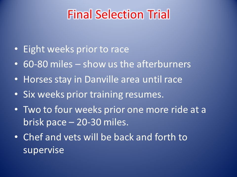 Eight weeks prior to race 60-80 miles – show us the afterburners Horses stay in Danville area until race Six weeks prior training resumes. Two to four
