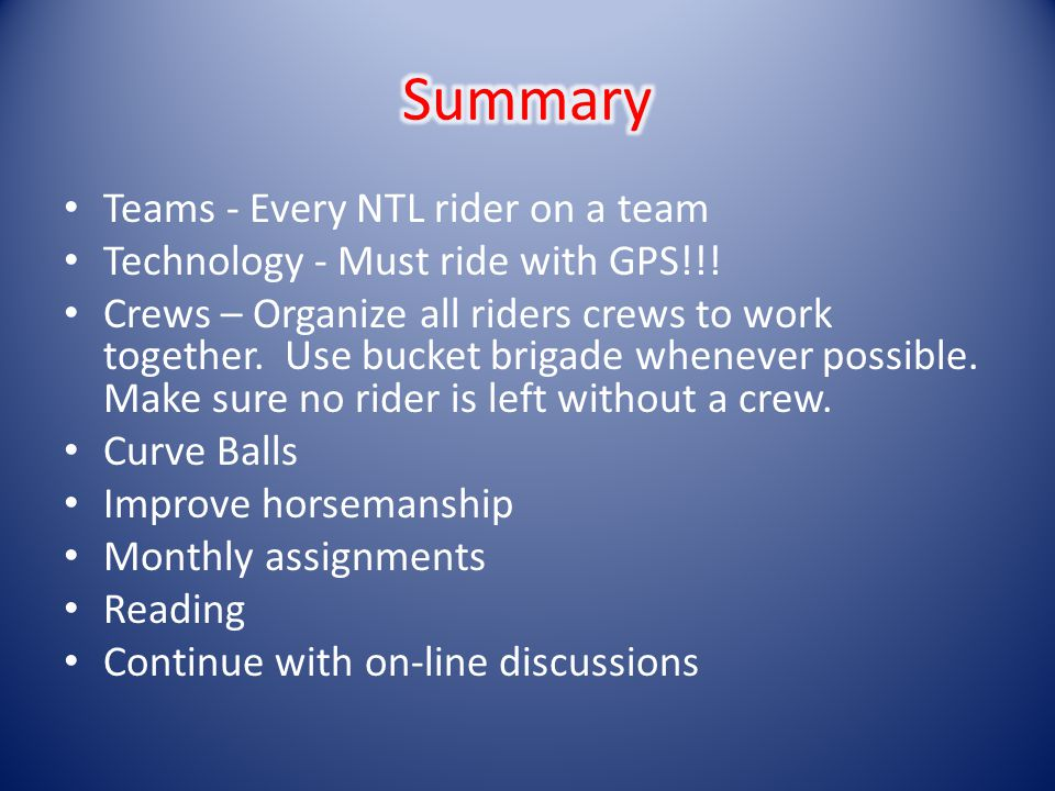 Teams - Every NTL rider on a team Technology - Must ride with GPS!!! Crews – Organize all riders crews to work together. Use bucket brigade whenever p