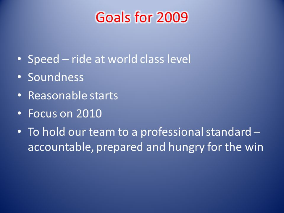 Speed – ride at world class level Soundness Reasonable starts Focus on 2010 To hold our team to a professional standard – accountable, prepared and hu