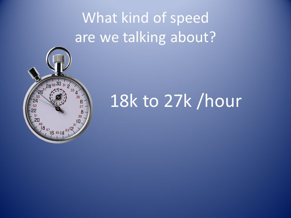What kind of speed are we talking about? 18k to 27k /hour
