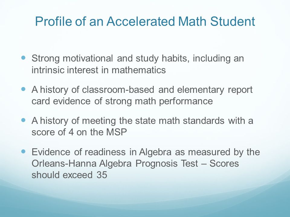 Profile of an Accelerated Math Student Strong motivational and study habits, including an intrinsic interest in mathematics A history of classroom-bas