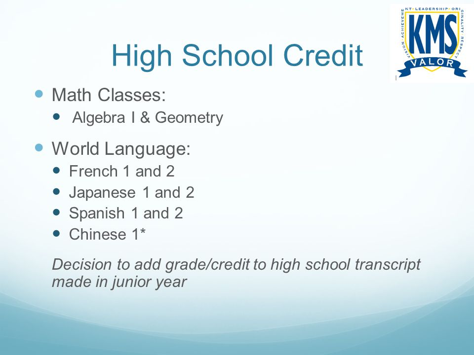 High School Credit Math Classes: Algebra I & Geometry World Language: French 1 and 2 Japanese 1 and 2 Spanish 1 and 2 Chinese 1* Decision to add grade