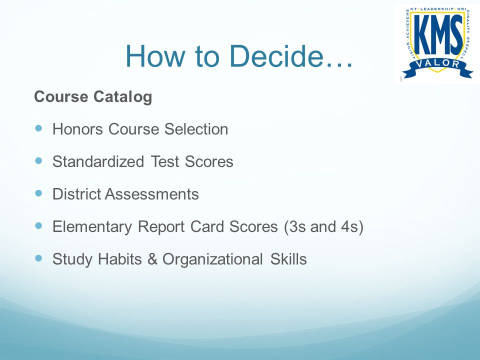 How to Decide… Course Catalog Honors Course Selection Standardized Test Scores District Assessments Elementary Report Card Scores (3s and 4s) Study Ha