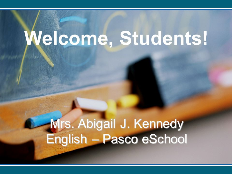 Welcome, Students! Mrs. Abigail J. Kennedy English – Pasco eSchool