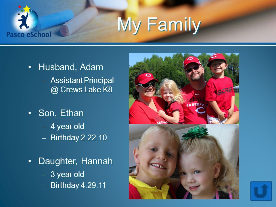 Husband, AdamHusband, Adam –Assistant Principal @ Crews Lake K8 Son, EthanSon, Ethan –4 year old –Birthday 2.22.10 Daughter, HannahDaughter, Hannah –3 year old –Birthday 4.29.11 My Family