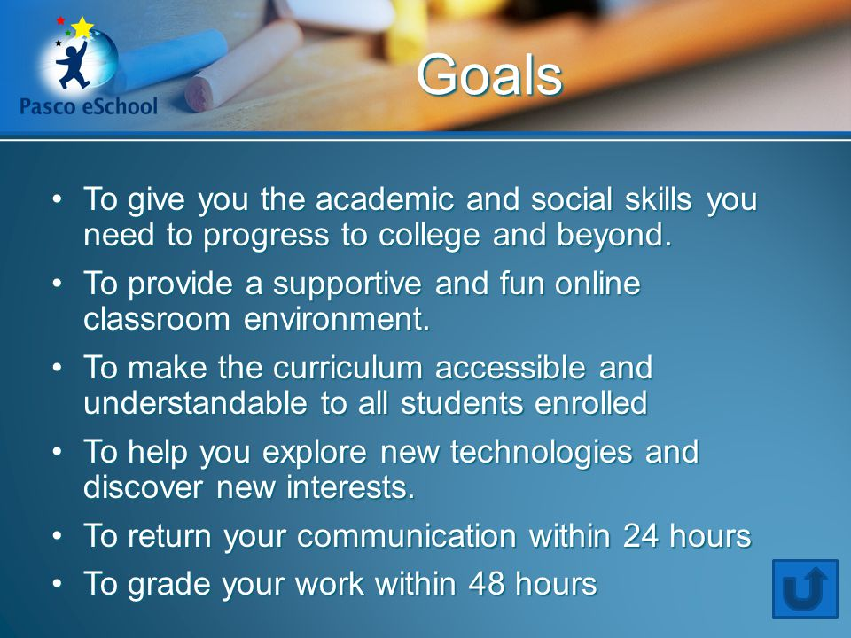 Goals To give you the academic and social skills you need to progress to college and beyond.To give you the academic and social skills you need to pro