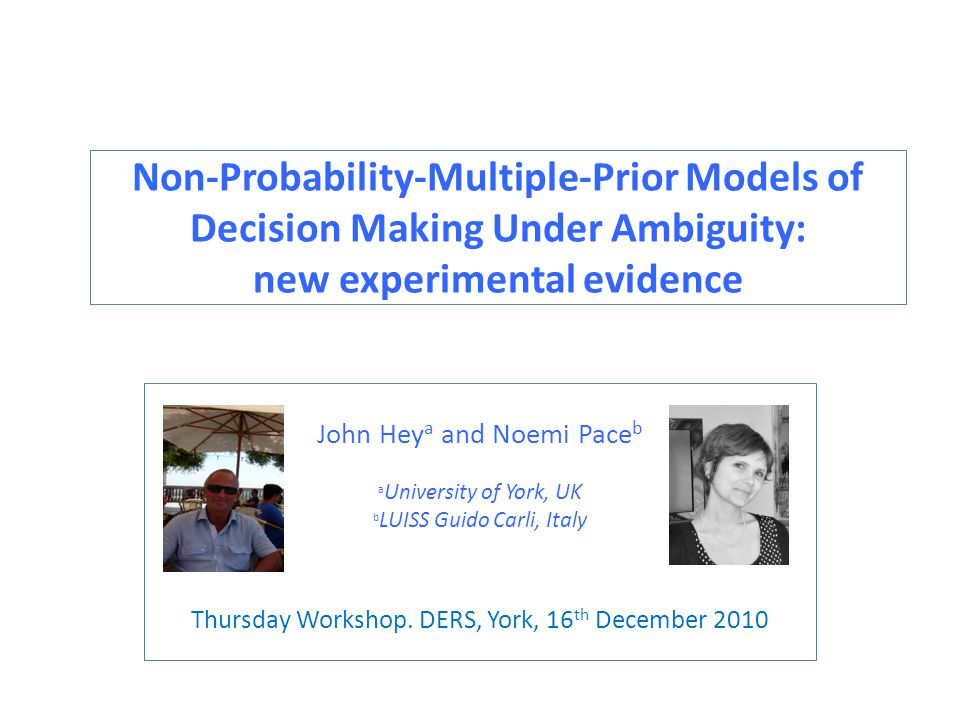 Non-Probability-Multiple-Prior Models of Decision Making Under Ambiguity: new experimental evidence John Hey a and Noemi Pace b a University of York, UK b LUISS Guido Carli, Italy Thursday Workshop.