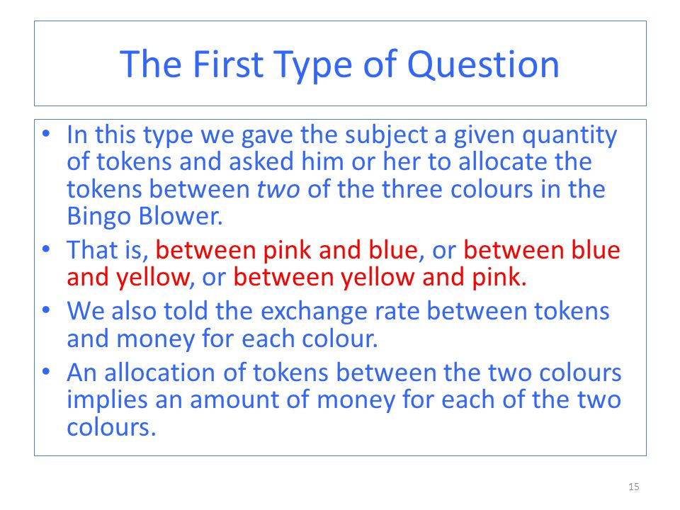 The First Type of Question In this type we gave the subject a given quantity of tokens and asked him or her to allocate the tokens between two of the three colours in the Bingo Blower.