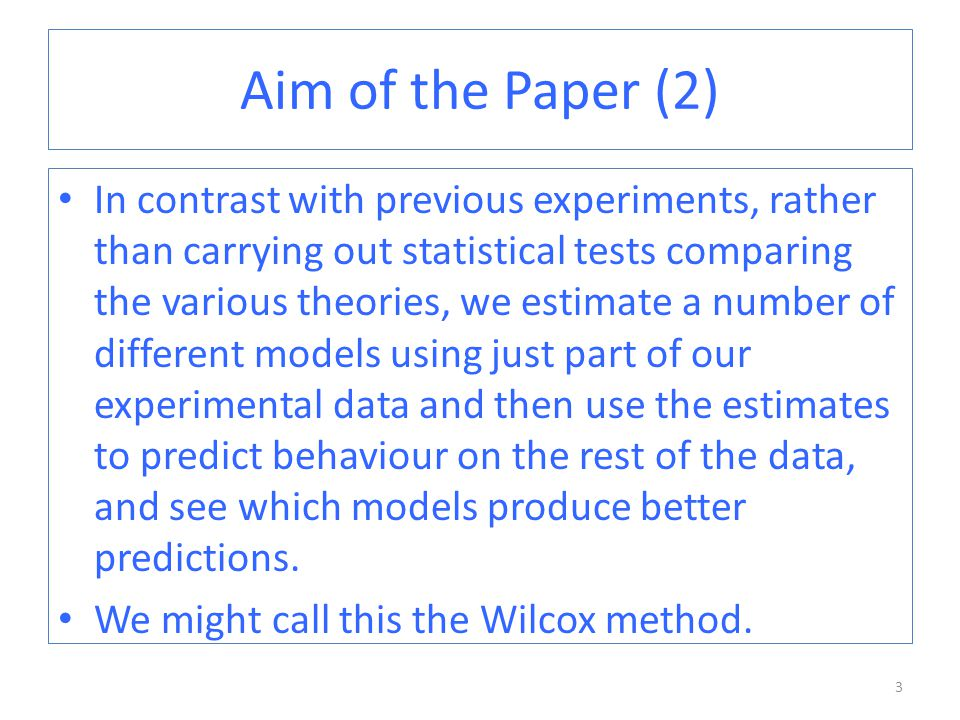 Aim of the Paper (2) In contrast with previous experiments, rather than carrying out statistical tests comparing the various theories, we estimate a number of different models using just part of our experimental data and then use the estimates to predict behaviour on the rest of the data, and see which models produce better predictions.