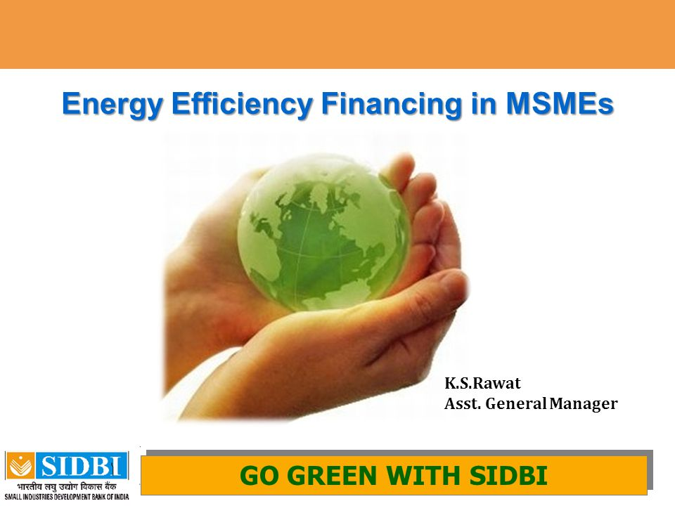 1 Energy Efficiency Financing in MSMEs GO GREEN WITH SIDBI AND GIZ GO GREEN WITH SIDBI K.S.Rawat Asst. General Manager