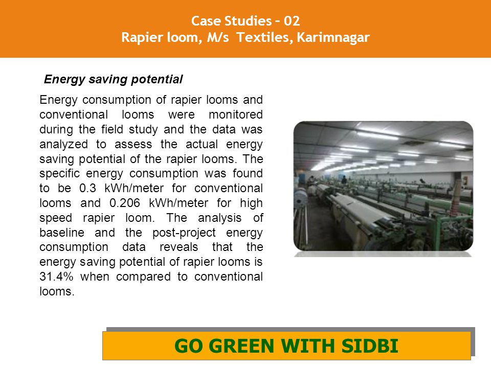 21 Case Studies – 02 Rapier loom, M/s Textiles, Karimnagar GO GREEN WITH SIDBI AND GIZ GO GREEN WITH SIDBI Energy consumption of rapier looms and conv