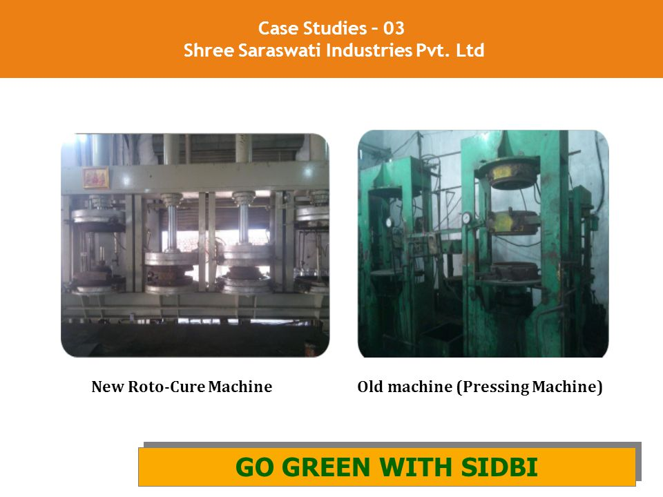 24 Case Studies – 03 Shree Saraswati Industries Pvt. Ltd GO GREEN WITH SIDBI AND GIZ GO GREEN WITH SIDBI New Roto-Cure Machine Old machine (Pressing M