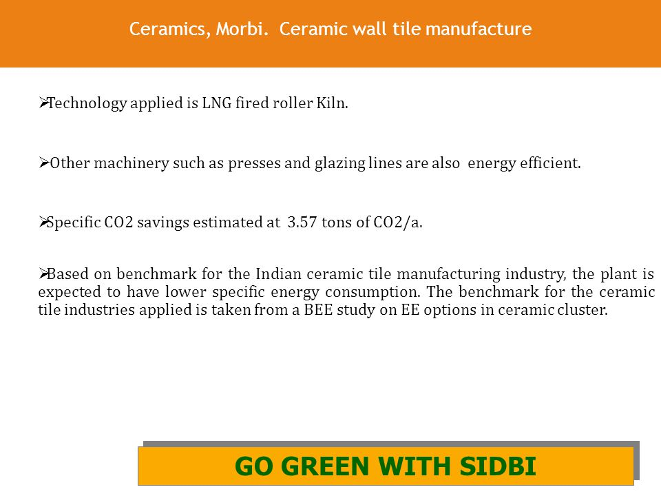 26 Ceramics, Morbi. Ceramic wall tile manufacture GO GREEN WITH SIDBI AND GIZ GO GREEN WITH SIDBI  Technology applied is LNG fired roller Kiln.  Oth