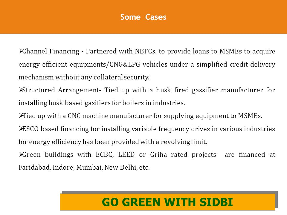 28 Some Cases GO GREEN WITH SIDBI AND GIZ GO GREEN WITH SIDBI  Channel Financing - Partnered with NBFCs, to provide loans to MSMEs to acquire energy