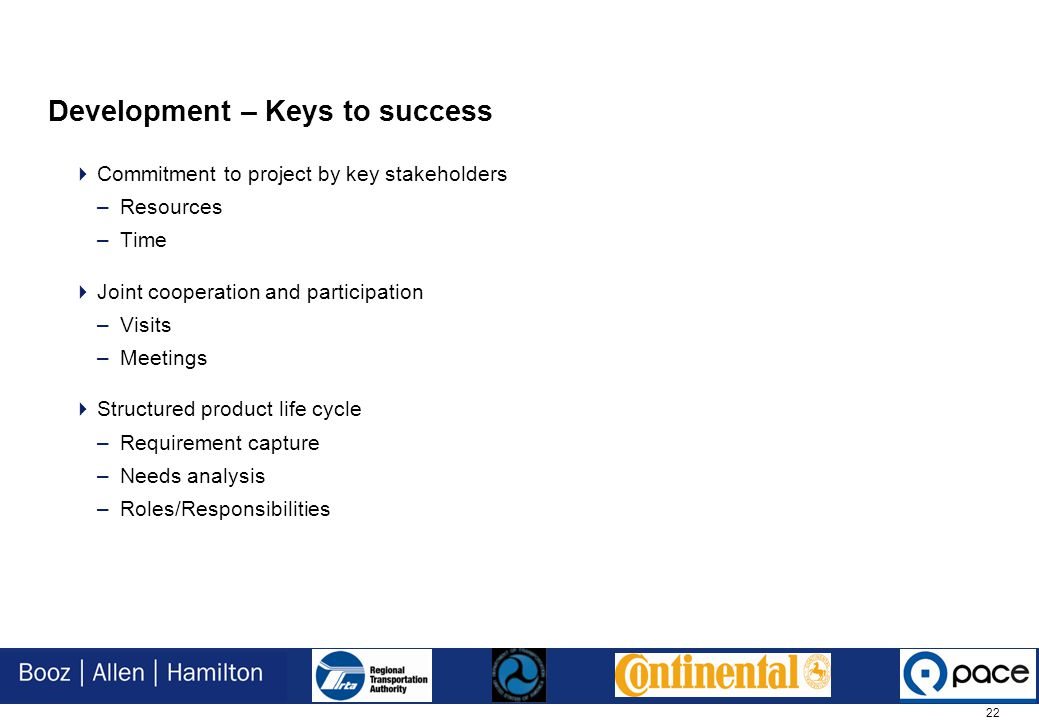 22 Development – Keys to success  Commitment to project by key stakeholders –Resources –Time  Joint cooperation and participation –Visits –Meetings  Structured product life cycle –Requirement capture –Needs analysis –Roles/Responsibilities