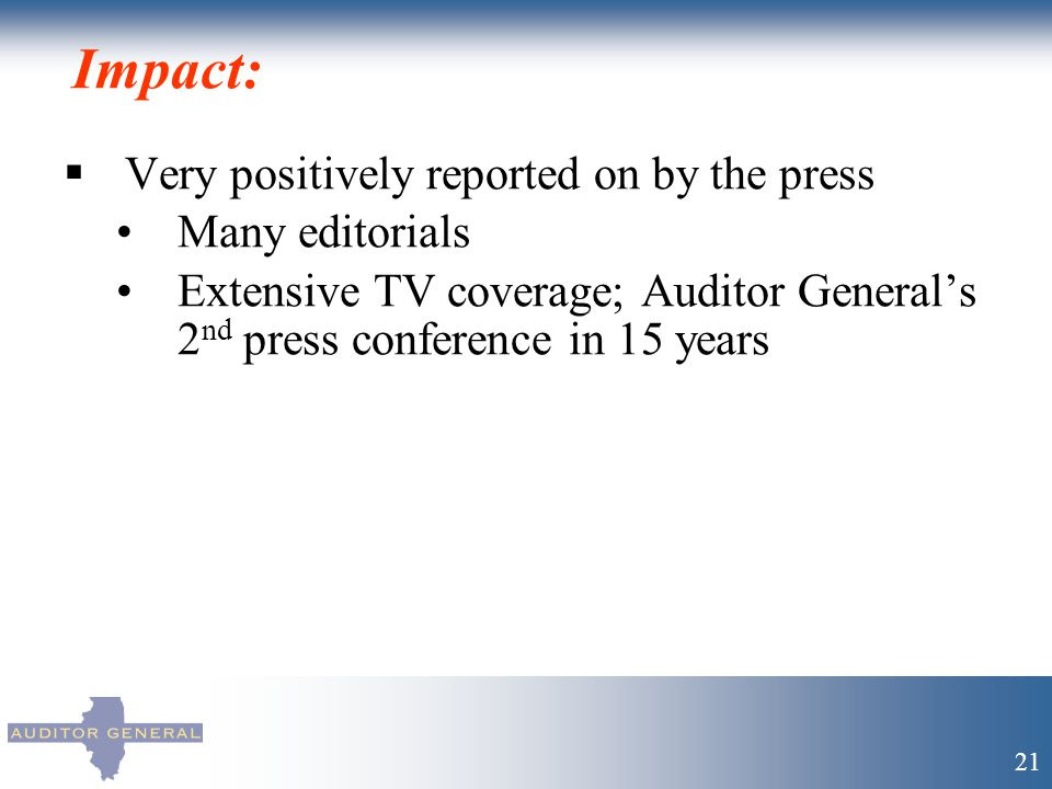 Impact:  Very positively reported on by the press Many editorials Extensive TV coverage; Auditor General's 2 nd press conference in 15 years 21