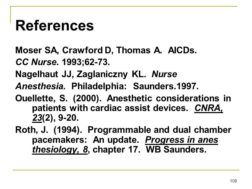 108 References Moser SA, Crawford D, Thomas A. AICDs. CC Nurse. 1993;62-73. Nagelhaut JJ, Zaglaniczny KL. Nurse Anesthesia. Philadelphia: Saunders.199