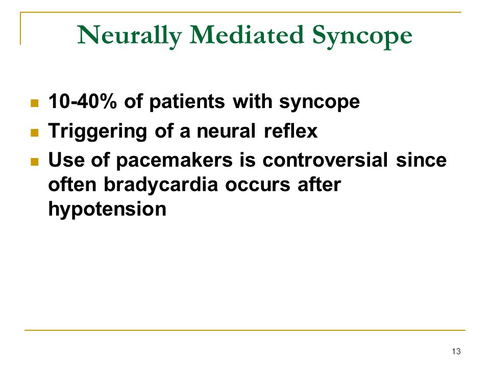 13 Neurally Mediated Syncope 10-40% of patients with syncope Triggering of a neural reflex Use of pacemakers is controversial since often bradycardia