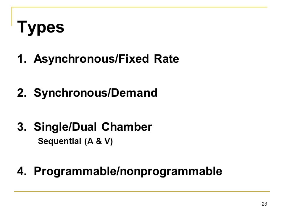 28 Types 1. Asynchronous/Fixed Rate 2. Synchronous/Demand 3. Single/Dual Chamber Sequential (A & V) 4. Programmable/nonprogrammable