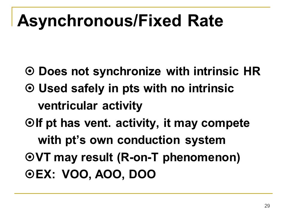 29 Asynchronous/Fixed Rate  Does not synchronize with intrinsic HR  Used safely in pts with no intrinsic ventricular activity  If pt has vent. acti
