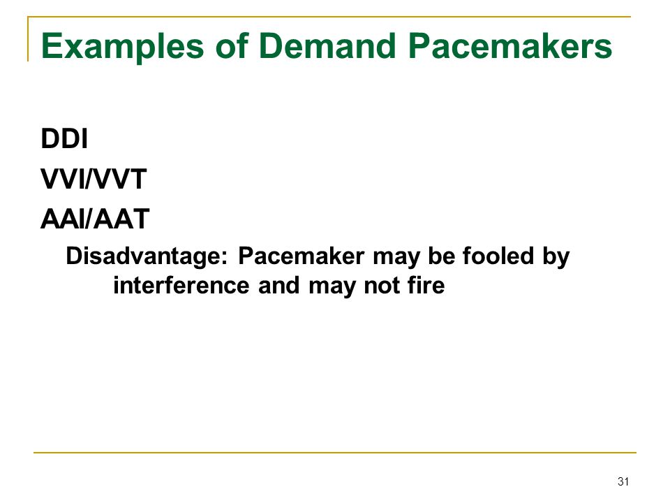 31 Examples of Demand Pacemakers DDI VVI/VVT AAI/AAT Disadvantage: Pacemaker may be fooled by interference and may not fire