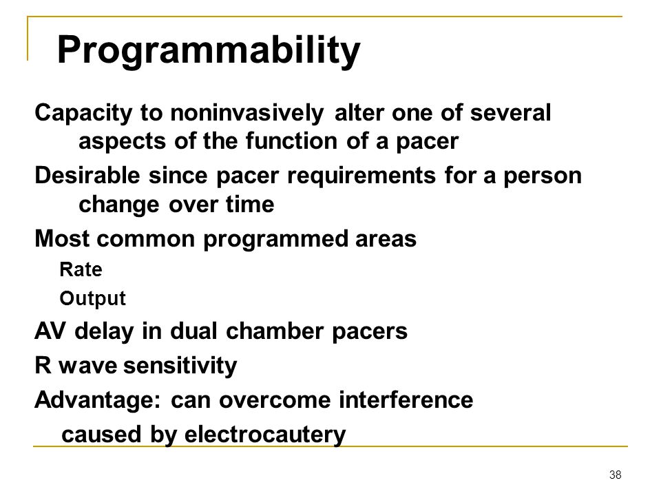 38 Programmability Capacity to noninvasively alter one of several aspects of the function of a pacer Desirable since pacer requirements for a person c