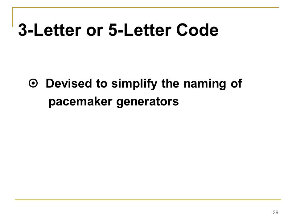 39 3-Letter or 5-Letter Code  Devised to simplify the naming of pacemaker generators