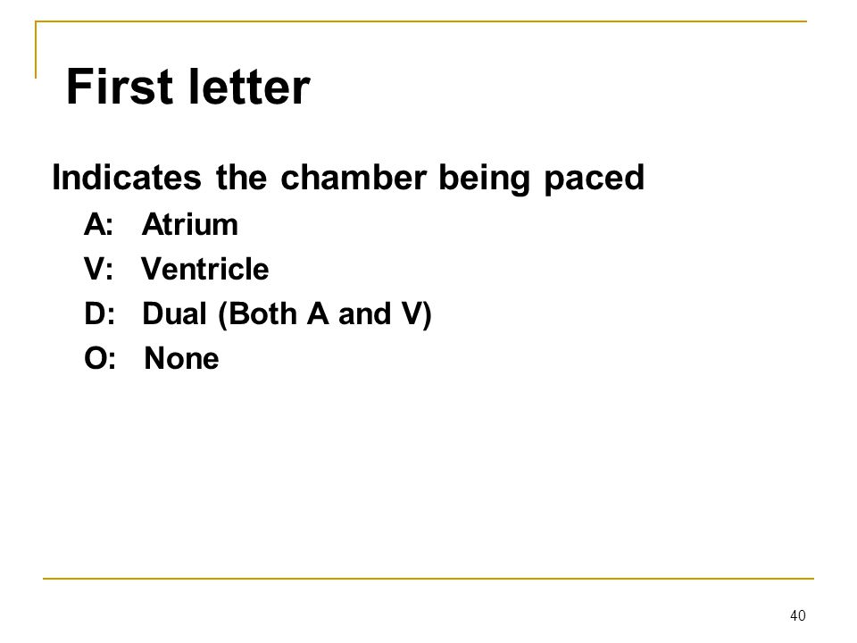 40 First letter Indicates the chamber being paced A: Atrium V: Ventricle D: Dual (Both A and V) O: None