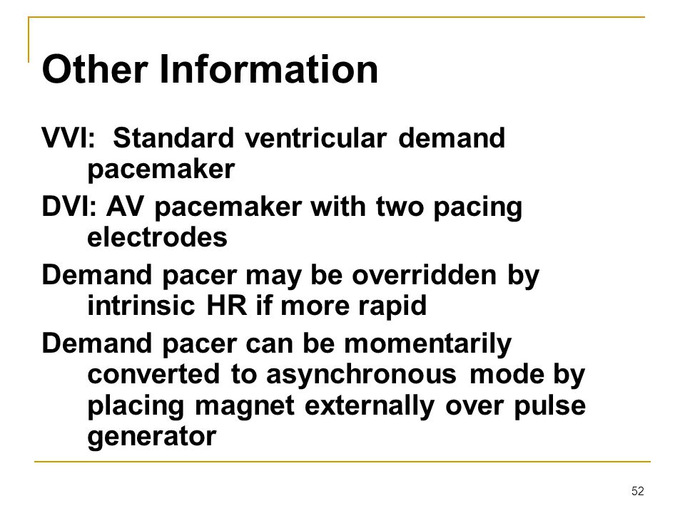 52 Other Information VVI: Standard ventricular demand pacemaker DVI: AV pacemaker with two pacing electrodes Demand pacer may be overridden by intrins