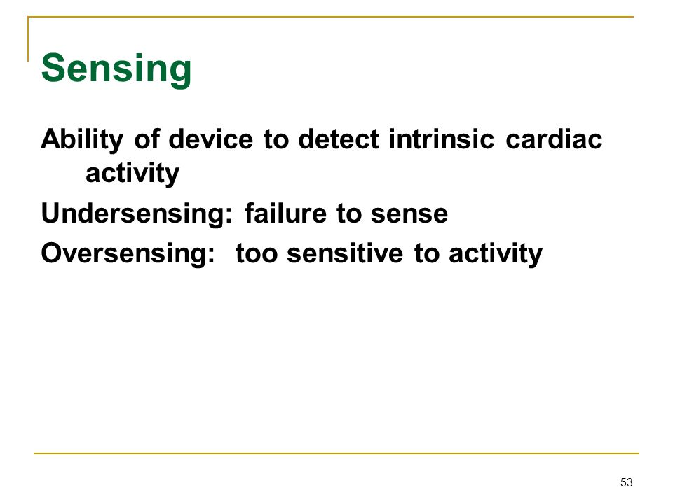 53 Sensing Ability of device to detect intrinsic cardiac activity Undersensing: failure to sense Oversensing: too sensitive to activity