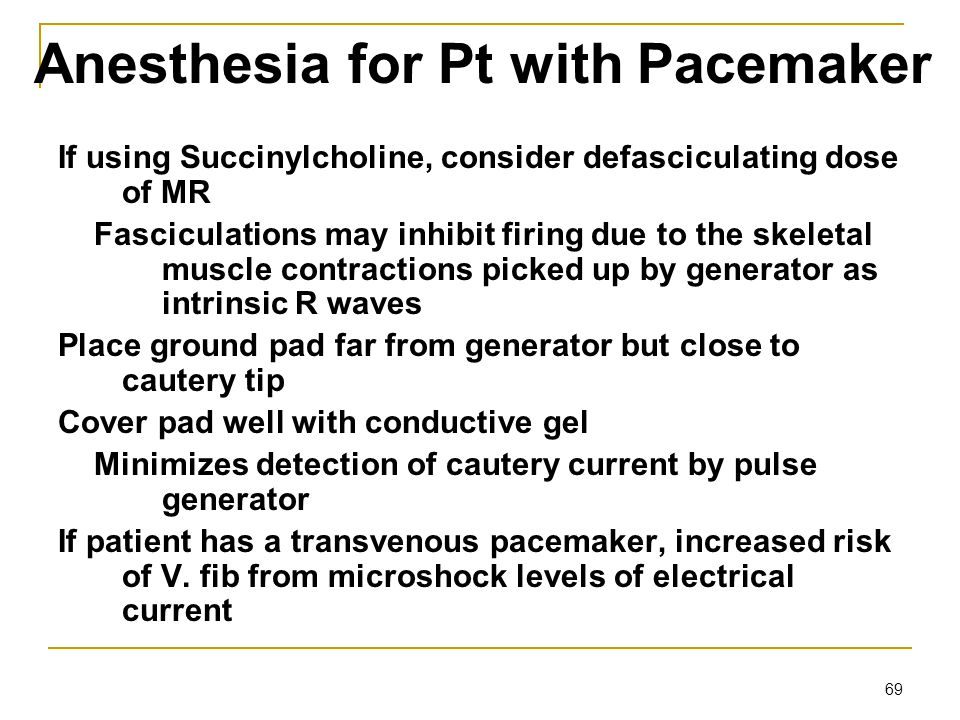 69 Anesthesia for Pt with Pacemaker If using Succinylcholine, consider defasciculating dose of MR Fasciculations may inhibit firing due to the skeleta
