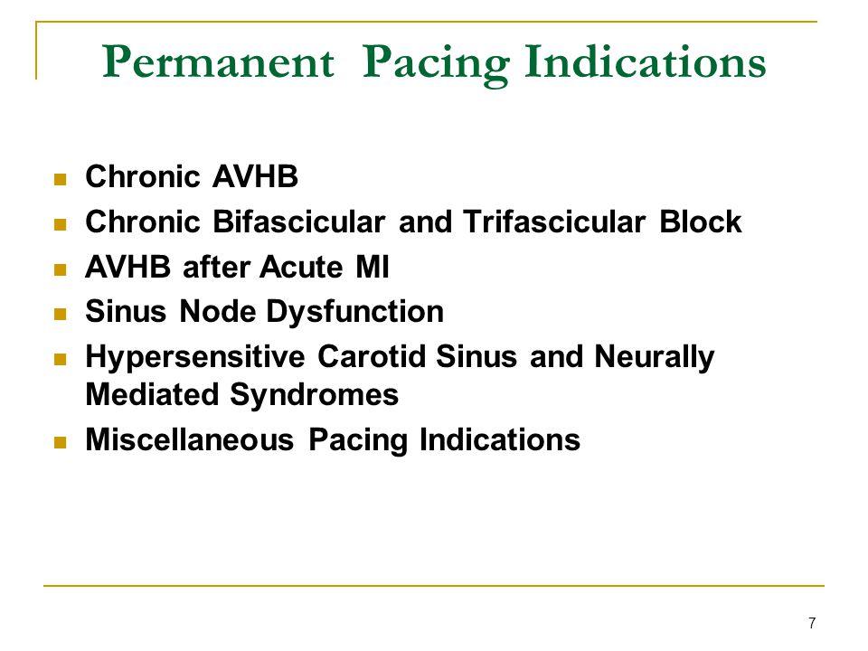 7 Permanent Pacing Indications Chronic AVHB Chronic Bifascicular and Trifascicular Block AVHB after Acute MI Sinus Node Dysfunction Hypersensitive Car