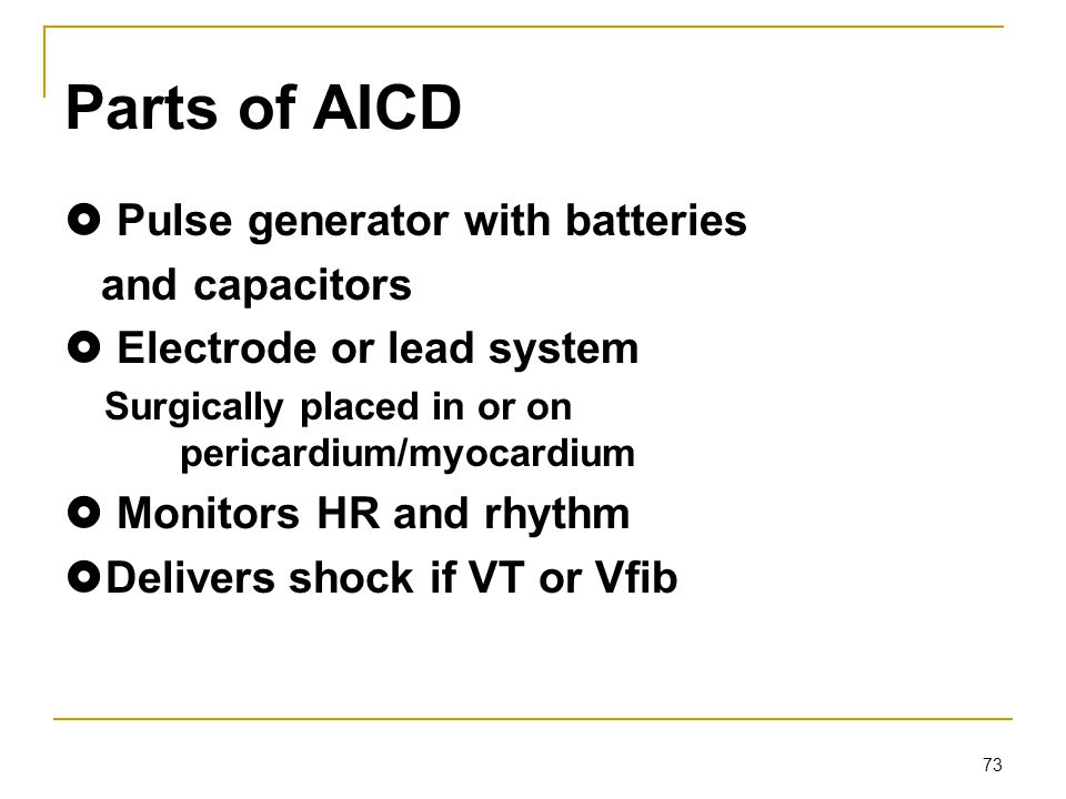 73 Parts of AICD  Pulse generator with batteries and capacitors  Electrode or lead system Surgically placed in or on pericardium/myocardium  Monito