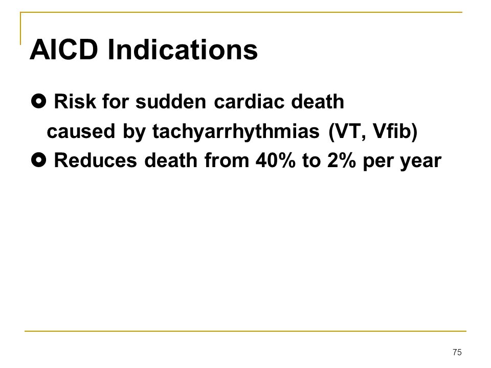 75 AICD Indications  Risk for sudden cardiac death caused by tachyarrhythmias (VT, Vfib)  Reduces death from 40% to 2% per year