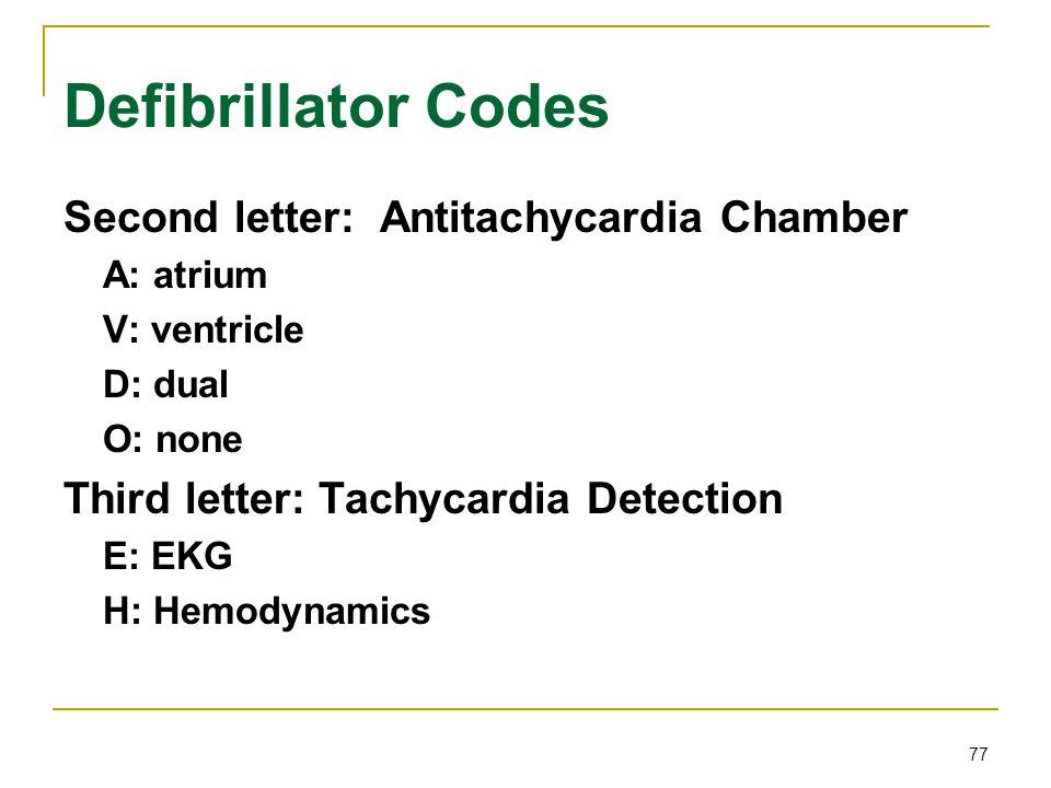 77 Defibrillator Codes Second letter: Antitachycardia Chamber A: atrium V: ventricle D: dual O: none Third letter: Tachycardia Detection E: EKG H: Hem