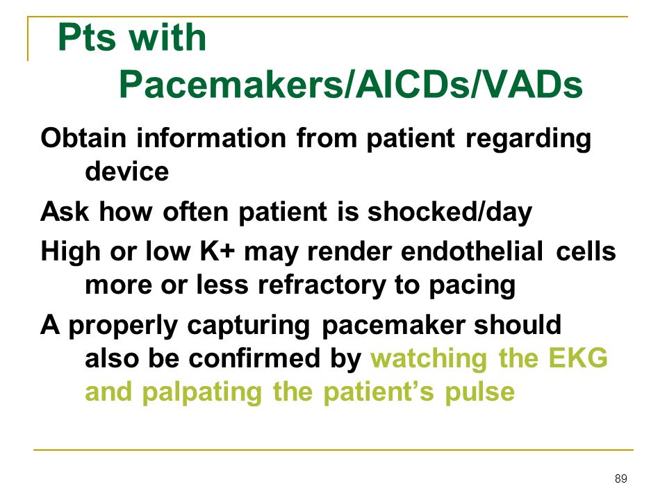 89 Pts with Pacemakers/AICDs/VADs Obtain information from patient regarding device Ask how often patient is shocked/day High or low K+ may render endo