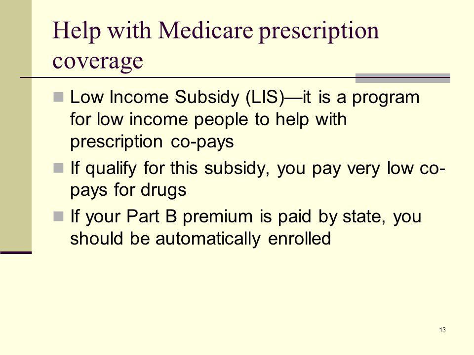 13 Help with Medicare prescription coverage Low Income Subsidy (LIS)—it is a program for low income people to help with prescription co-pays If qualify for this subsidy, you pay very low co- pays for drugs If your Part B premium is paid by state, you should be automatically enrolled