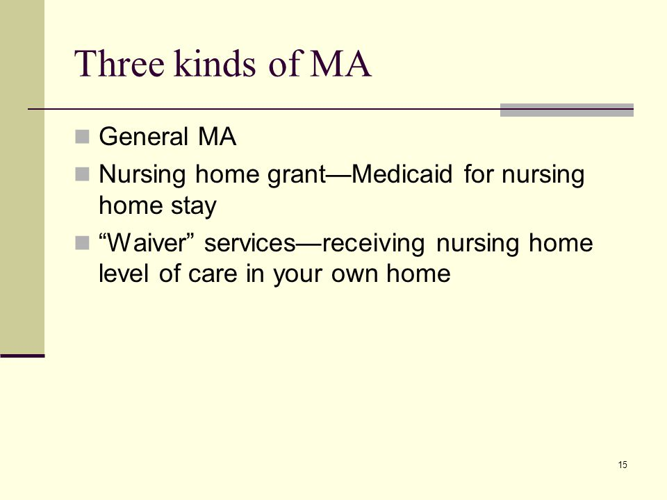 15 Three kinds of MA General MA Nursing home grant—Medicaid for nursing home stay Waiver services—receiving nursing home level of care in your own home