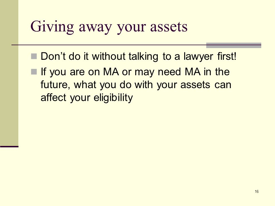 16 Giving away your assets Don't do it without talking to a lawyer first.